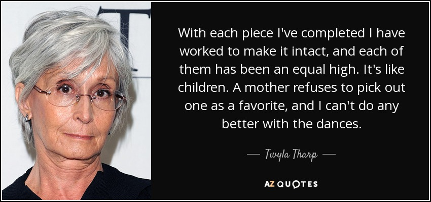 With each piece I've completed I have worked to make it intact, and each of them has been an equal high. It's like children. A mother refuses to pick out one as a favorite, and I can't do any better with the dances. - Twyla Tharp