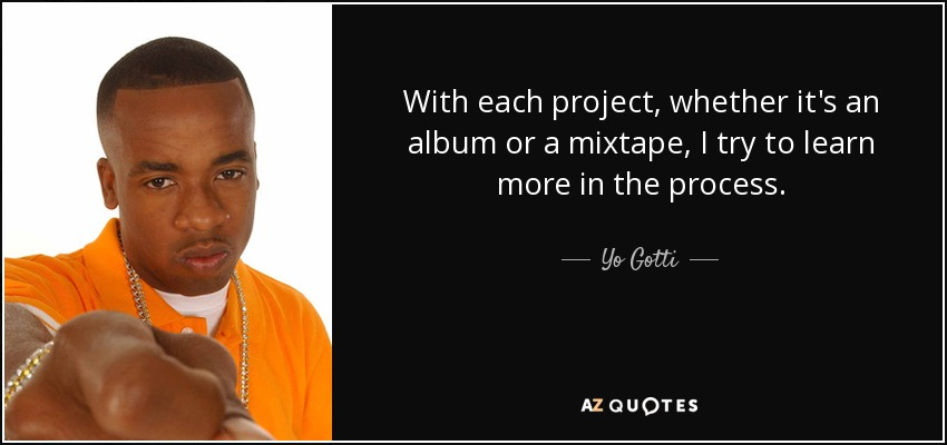 With each project, whether it's an album or a mixtape, I try to learn more in the process. - Yo Gotti