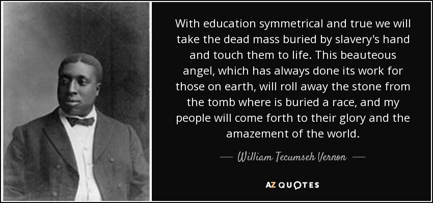 With education symmetrical and true we will take the dead mass buried by slavery's hand and touch them to life. This beauteous angel, which has always done its work for those on earth, will roll away the stone from the tomb where is buried a race, and my people will come forth to their glory and the amazement of the world. - William Tecumseh Vernon