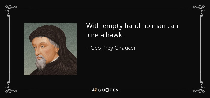With empty hand no man can lure a hawk. - Geoffrey Chaucer
