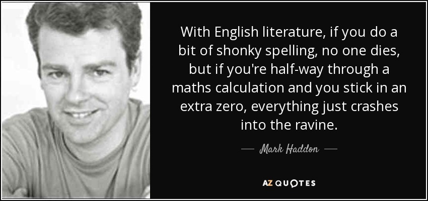 With English literature, if you do a bit of shonky spelling, no one dies, but if you're half-way through a maths calculation and you stick in an extra zero, everything just crashes into the ravine. - Mark Haddon