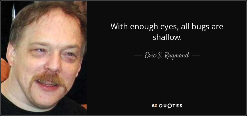 With enough eyes, all bugs are shallow. - Eric S. Raymond