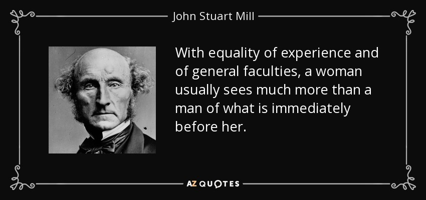 With equality of experience and of general faculties, a woman usually sees much more than a man of what is immediately before her. - John Stuart Mill