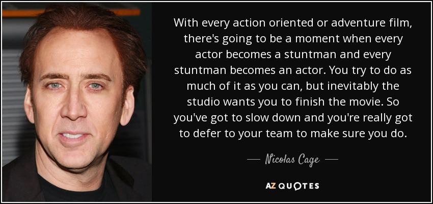 With every action oriented or adventure film, there's going to be a moment when every actor becomes a stuntman and every stuntman becomes an actor. You try to do as much of it as you can, but inevitably the studio wants you to finish the movie. So you've got to slow down and you're really got to defer to your team to make sure you do. - Nicolas Cage