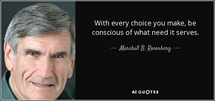 With every choice you make, be conscious of what need it serves. - Marshall B. Rosenberg