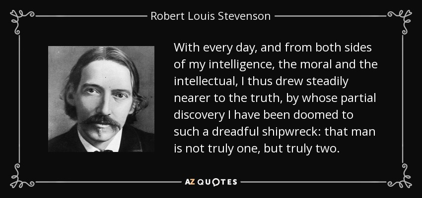 With every day, and from both sides of my intelligence, the moral and the intellectual, I thus drew steadily nearer to the truth, by whose partial discovery I have been doomed to such a dreadful shipwreck: that man is not truly one, but truly two. - Robert Louis Stevenson