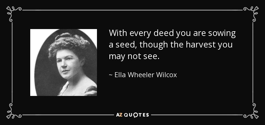With every deed you are sowing a seed, though the harvest you may not see. - Ella Wheeler Wilcox