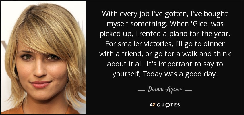 With every job I've gotten, I've bought myself something. When 'Glee' was picked up, I rented a piano for the year. For smaller victories, I'll go to dinner with a friend, or go for a walk and think about it all. It's important to say to yourself, Today was a good day. - Dianna Agron