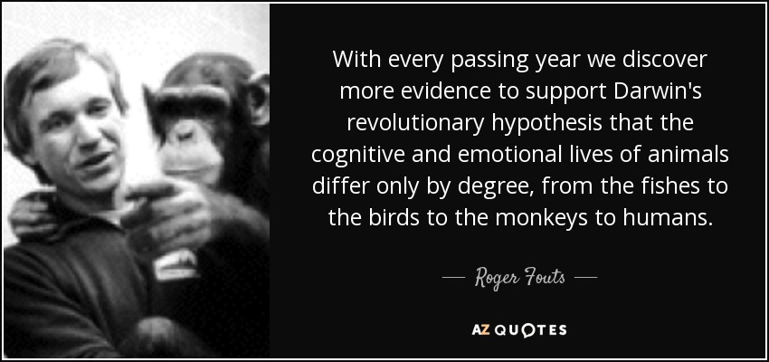 With every passing year we discover more evidence to support Darwin's revolutionary hypothesis that the cognitive and emotional lives of animals differ only by degree, from the fishes to the birds to the monkeys to humans. - Roger Fouts
