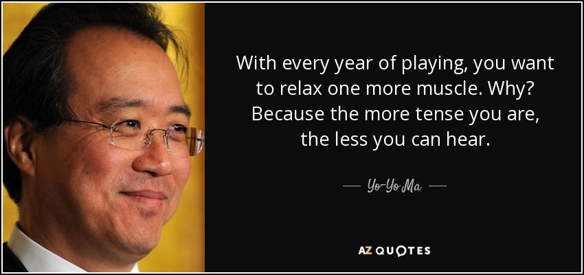 With every year of playing, you want to relax one more muscle. Why? Because the more tense you are, the less you can hear. - Yo-Yo Ma