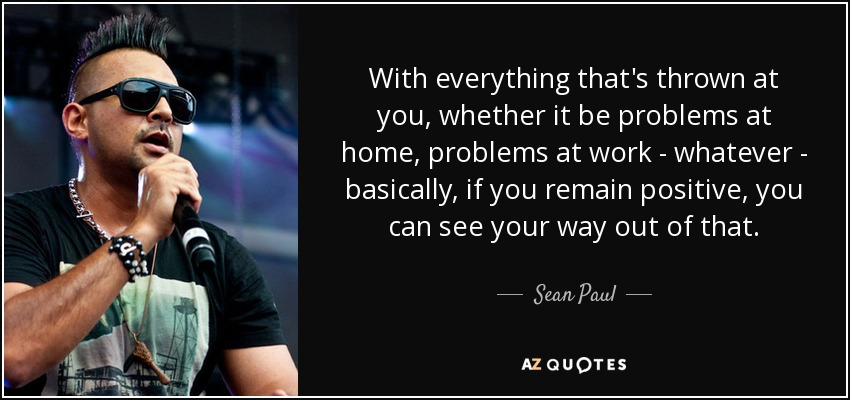 With everything that's thrown at you, whether it be problems at home, problems at work - whatever - basically, if you remain positive, you can see your way out of that. - Sean Paul