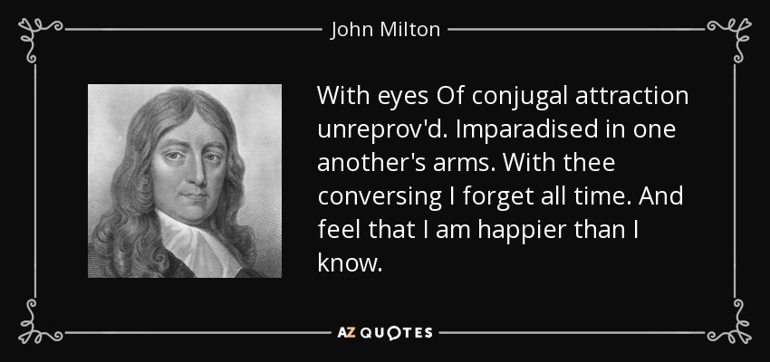With eyes Of conjugal attraction unreprov'd. Imparadised in one another's arms. With thee conversing I forget all time. And feel that I am happier than I know. - John Milton