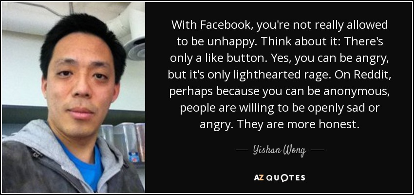 With Facebook, you're not really allowed to be unhappy. Think about it: There's only a like button. Yes, you can be angry, but it's only lighthearted rage. On Reddit, perhaps because you can be anonymous, people are willing to be openly sad or angry. They are more honest. - Yishan Wong