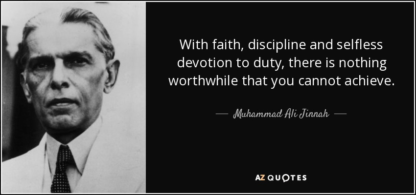 With faith, discipline and selfless devotion to duty, there is nothing worthwhile that you cannot achieve. - Muhammad Ali Jinnah