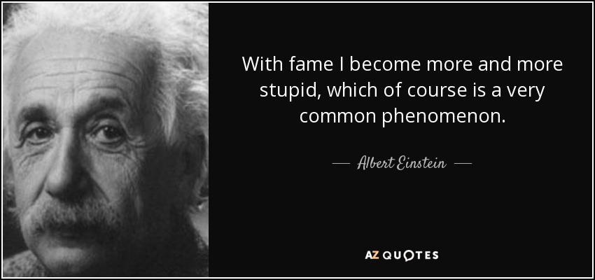 With fame I become more and more stupid, which of course is a very common phenomenon. - Albert Einstein