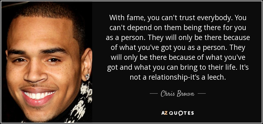 With fame, you can't trust everybody. You can't depend on them being there for you as a person. They will only be there because of what you've got you as a person. They will only be there because of what you've got and what you can bring to their life. It's not a relationship-it's a leech. - Chris Brown