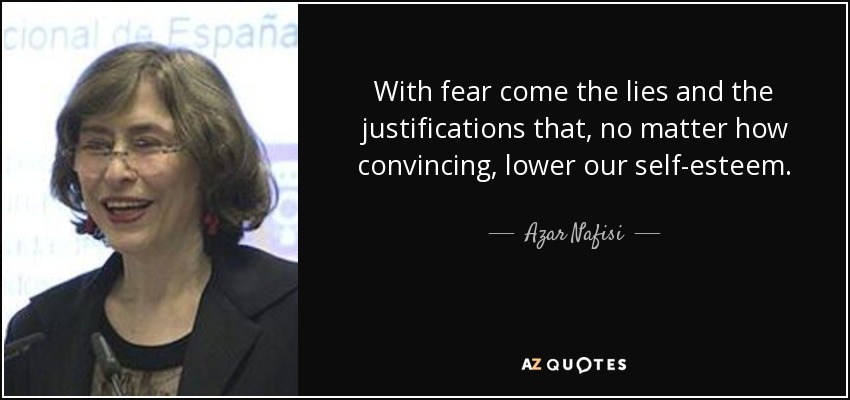 With fear come the lies and the justifications that, no matter how convincing, lower our self-esteem. - Azar Nafisi