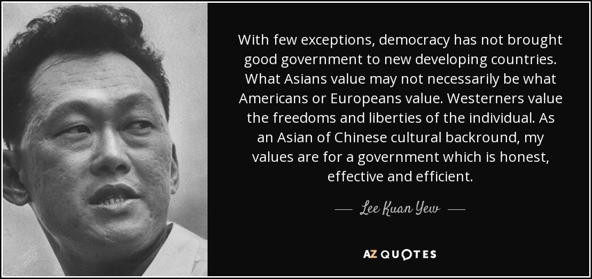 With few exceptions, democracy has not brought good government to new developing countries…What Asians value may not necessarily be what Americans or Europeans value. Westerners value the freedoms and liberties of the individual. As an Asian of Chinese cultural backround, my values are for a government which is honest, effective and efficient. - Lee Kuan Yew