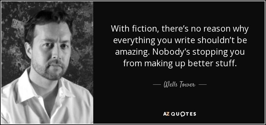 With fiction, there's no reason why everything you write shouldn't be amazing. Nobody's stopping you from making up better stuff. - Wells Tower