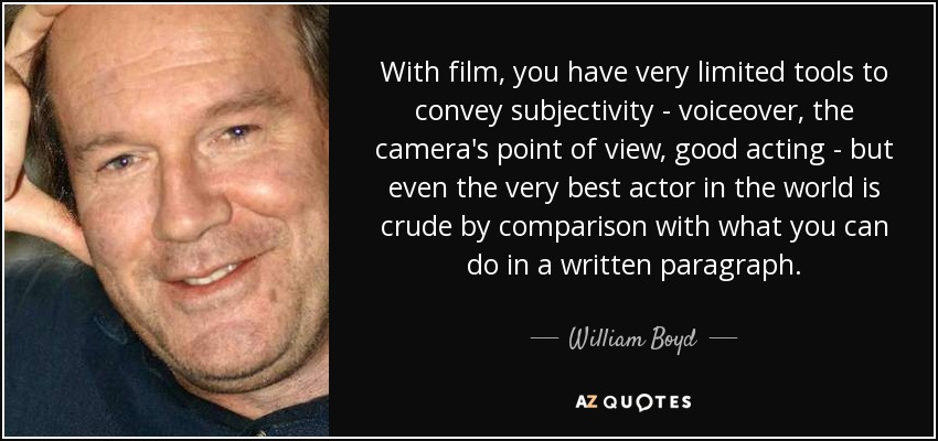 With film, you have very limited tools to convey subjectivity - voiceover, the camera's point of view, good acting - but even the very best actor in the world is crude by comparison with what you can do in a written paragraph. - William Boyd