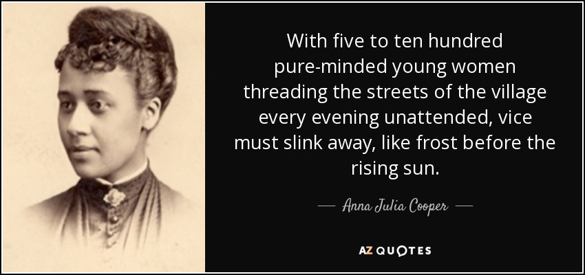 With five to ten hundred pure-minded young women threading the streets of the village every evening unattended, vice must slink away, like frost before the rising sun. - Anna Julia Cooper