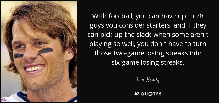 With football, you can have up to 28 guys you consider starters, and if they can pick up the slack when some aren't playing so well, you don't have to turn those two-game losing streaks into six-game losing streaks. - Tom Brady