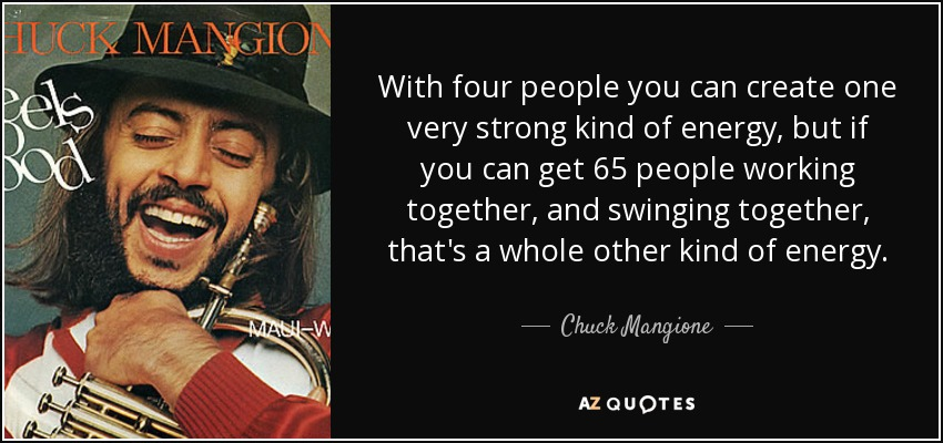 With four people you can create one very strong kind of energy, but if you can get 65 people working together, and swinging together, that's a whole other kind of energy. - Chuck Mangione