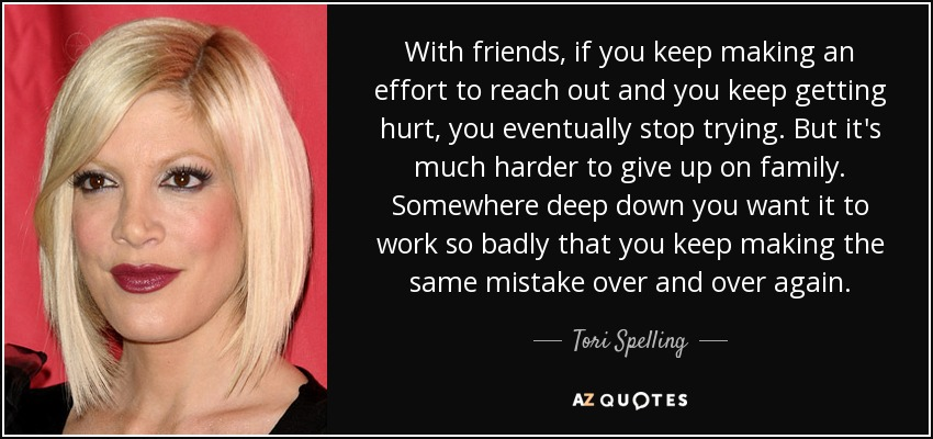 With friends, if you keep making an effort to reach out and you keep getting hurt, you eventually stop trying. But it's much harder to give up on family. Somewhere deep down you want it to work so badly that you keep making the same mistake over and over again. - Tori Spelling