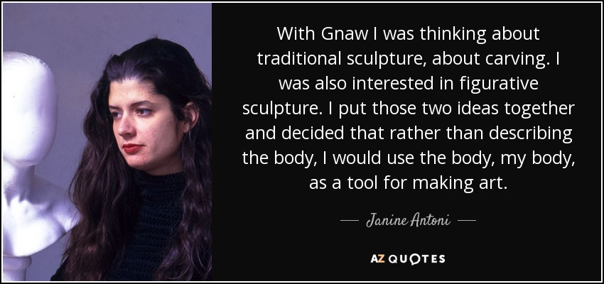 With Gnaw I was thinking about traditional sculpture, about carving. I was also interested in figurative sculpture. I put those two ideas together and decided that rather than describing the body, I would use the body, my body, as a tool for making art. - Janine Antoni