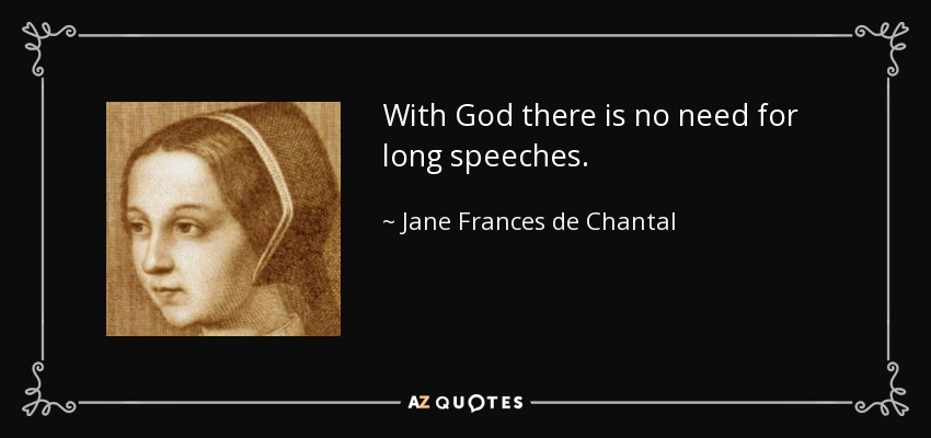 With God there is no need for long speeches. - Jane Frances de Chantal