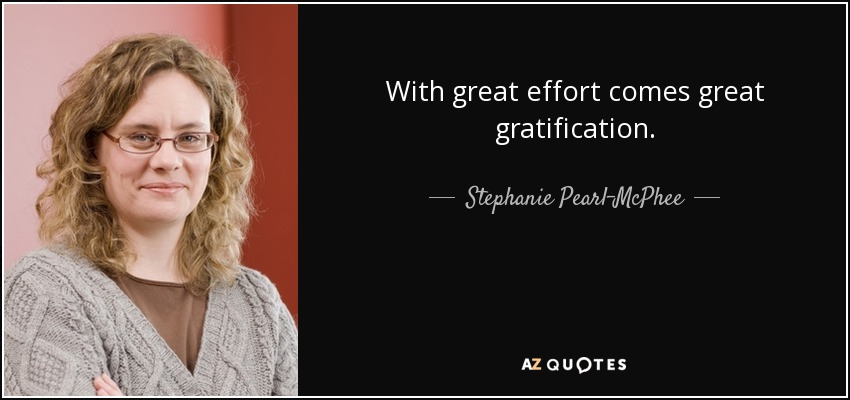 With great effort comes great gratification. - Stephanie Pearl-McPhee