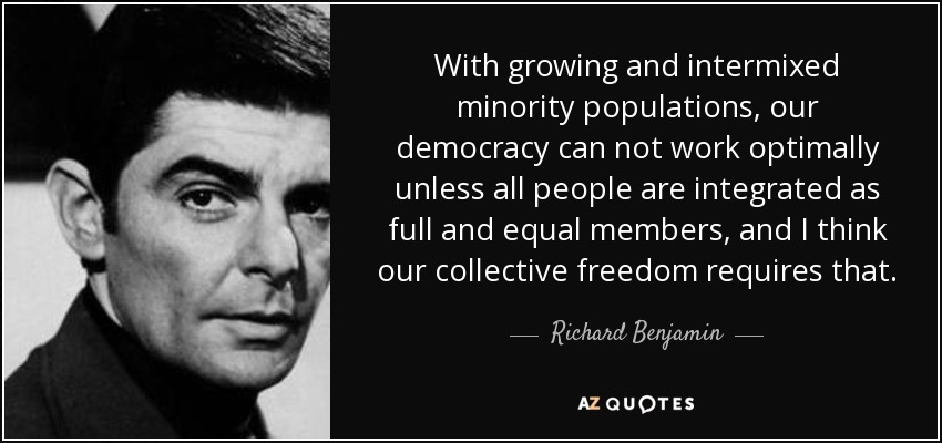 With growing and intermixed minority populations, our democracy can not work optimally unless all people are integrated as full and equal members, and I think our collective freedom requires that. - Richard Benjamin