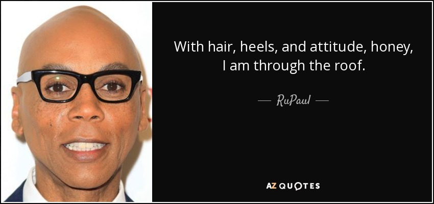 With hair, heels, and attitude, honey, I am through the roof. - RuPaul