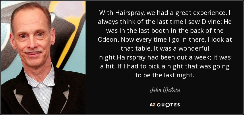 With Hairspray, we had a great experience. I always think of the last time I saw Divine: He was in the last booth in the back of the Odeon. Now every time I go in there, I look at that table. It was a wonderful night.Hairspray had been out a week; it was a hit. If I had to pick a night that was going to be the last night. - John Waters