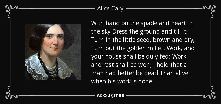 With hand on the spade and heart in the sky Dress the ground and till it; Turn in the little seed, brown and dry, Turn out the golden millet. Work, and your house shall be duly fed: Work, and rest shall be won; I hold that a man had better be dead Than alive when his work is done. - Alice Cary