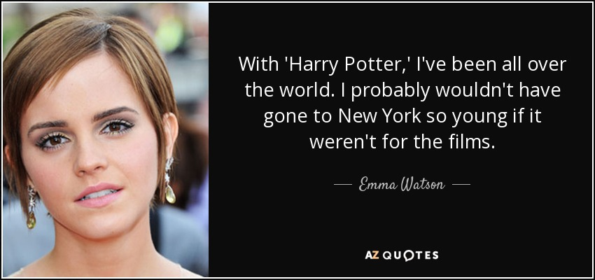 With 'Harry Potter,' I've been all over the world. I probably wouldn't have gone to New York so young if it weren't for the films. - Emma Watson