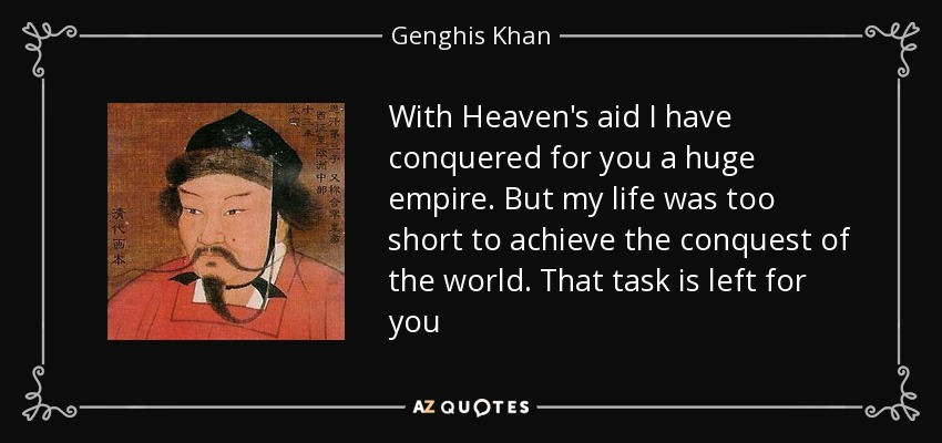 With Heaven's aid I have conquered for you a huge empire. But my life was too short to achieve the conquest of the world. That task is left for you - Genghis Khan