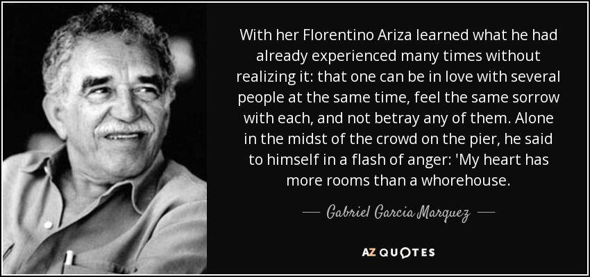 With her Florentino Ariza learned what he had already experienced many times without realizing it: that one can be in love with several people at the same time, feel the same sorrow with each, and not betray any of them. Alone in the midst of the crowd on the pier, he said to himself in a flash of anger: 'My heart has more rooms than a whorehouse. - Gabriel Garcia Marquez