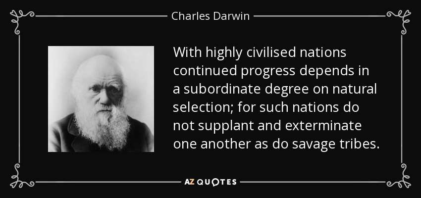 With highly civilised nations continued progress depends in a subordinate degree on natural selection; for such nations do not supplant and exterminate one another as do savage tribes. - Charles Darwin