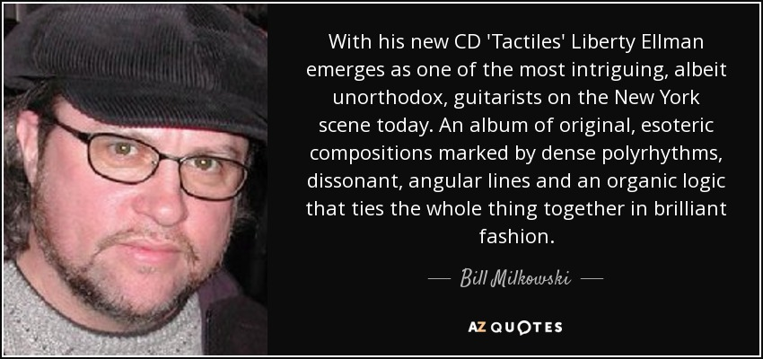 With his new CD 'Tactiles' Liberty Ellman emerges as one of the most intriguing, albeit unorthodox, guitarists on the New York scene today. An album of original, esoteric compositions marked by dense polyrhythms, dissonant, angular lines and an organic logic that ties the whole thing together in brilliant fashion. - Bill Milkowski