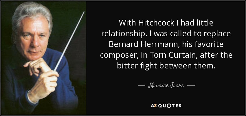 With Hitchcock I had little relationship. I was called to replace Bernard Herrmann, his favorite composer, in Torn Curtain, after the bitter fight between them. - Maurice Jarre