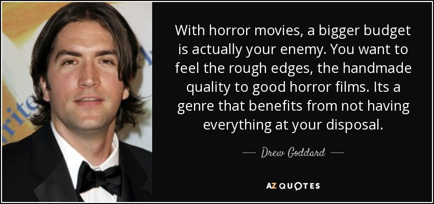 With horror movies, a bigger budget is actually your enemy. You want to feel the rough edges, the handmade quality to good horror films. Its a genre that benefits from not having everything at your disposal. - Drew Goddard
