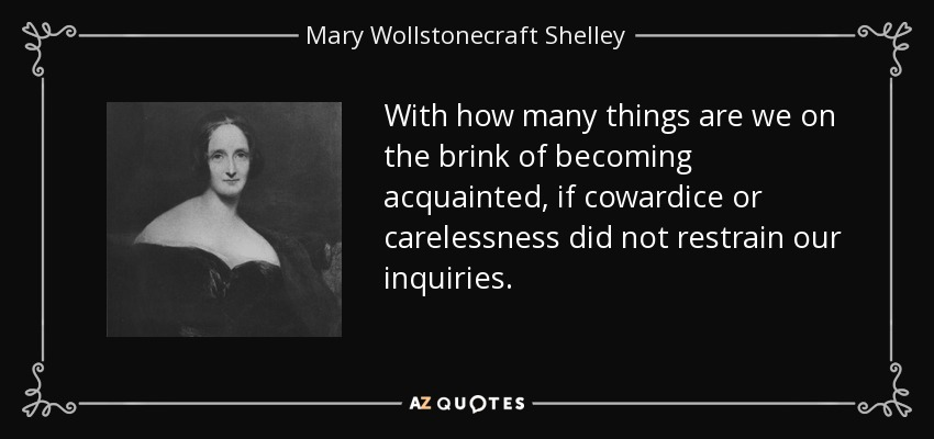 With how many things are we on the brink of becoming acquainted, if cowardice or carelessness did not restrain our inquiries. - Mary Wollstonecraft Shelley