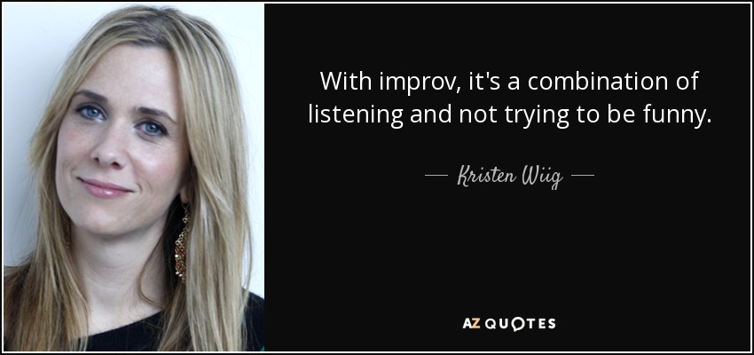 With improv, it's a combination of listening and not trying to be funny. - Kristen Wiig