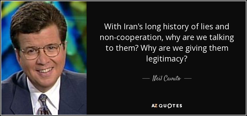 With Iran's long history of lies and non-cooperation, why are we talking to them? Why are we giving them legitimacy? - Neil Cavuto
