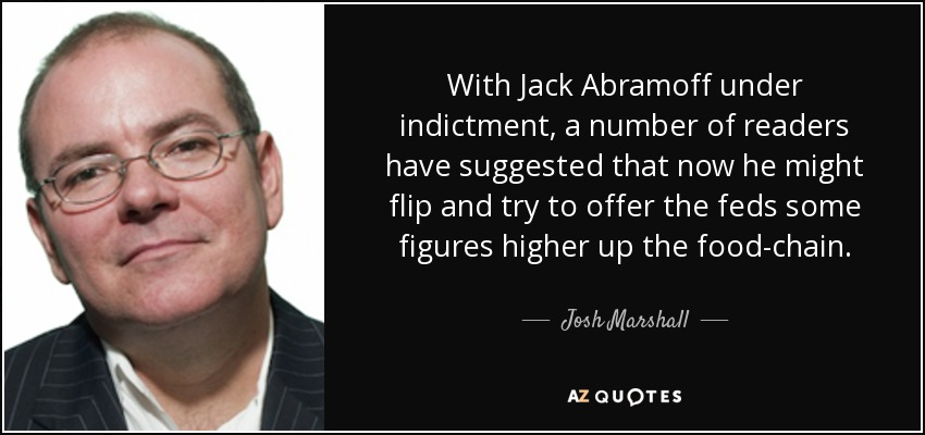With Jack Abramoff under indictment, a number of readers have suggested that now he might flip and try to offer the feds some figures higher up the food-chain. - Josh Marshall