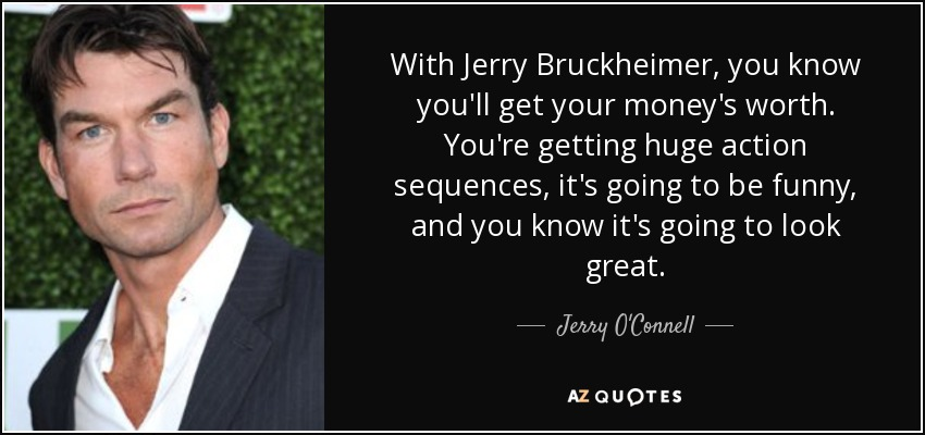 With Jerry Bruckheimer, you know you'll get your money's worth. You're getting huge action sequences, it's going to be funny, and you know it's going to look great. - Jerry O'Connell