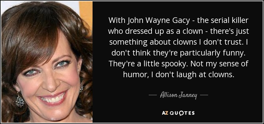 With John Wayne Gacy - the serial killer who dressed up as a clown - there's just something about clowns I don't trust. I don't think they're particularly funny. They're a little spooky. Not my sense of humor, I don't laugh at clowns. - Allison Janney