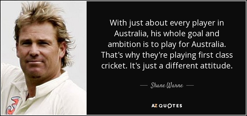 With just about every player in Australia, his whole goal and ambition is to play for Australia. That's why they're playing first class cricket. It's just a different attitude. - Shane Warne
