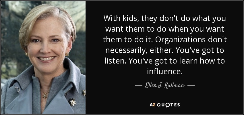 With kids, they don't do what you want them to do when you want them to do it. Organizations don't necessarily, either. You've got to listen. You've got to learn how to influence. - Ellen J. Kullman